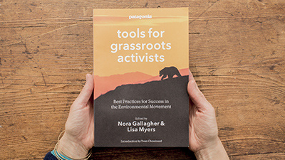 PATAGONIA'S TOOLS FOR GRASSROOTS ACTIVISTS: BEST PRACTICES FOR SUCCESS IN THE ENVIRONMENTAL MOVEMENT EDITED BY NORA GALLAGHER & LISA MYERS
